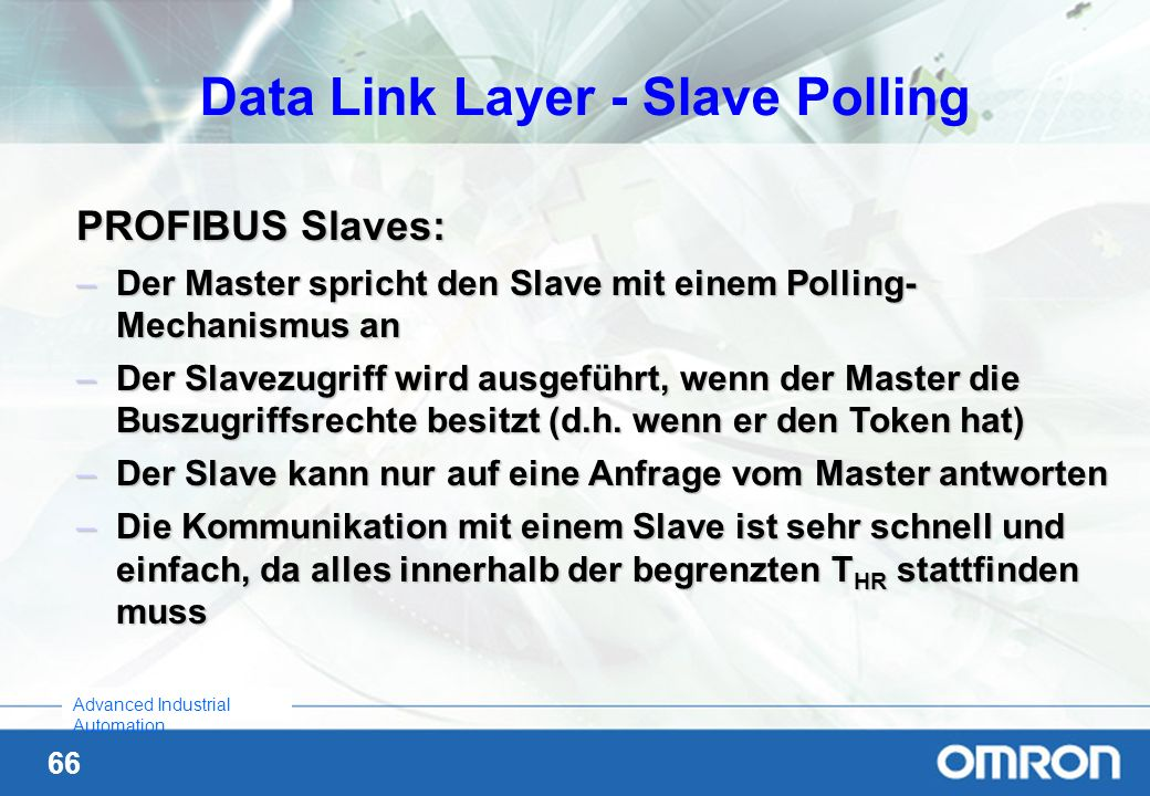 66 Advanced Industrial Automation PROFIBUS Slaves: –Der Master spricht den Slave mit einem Polling- Mechanismus an –Der Slavezugriff wird ausgeführt,