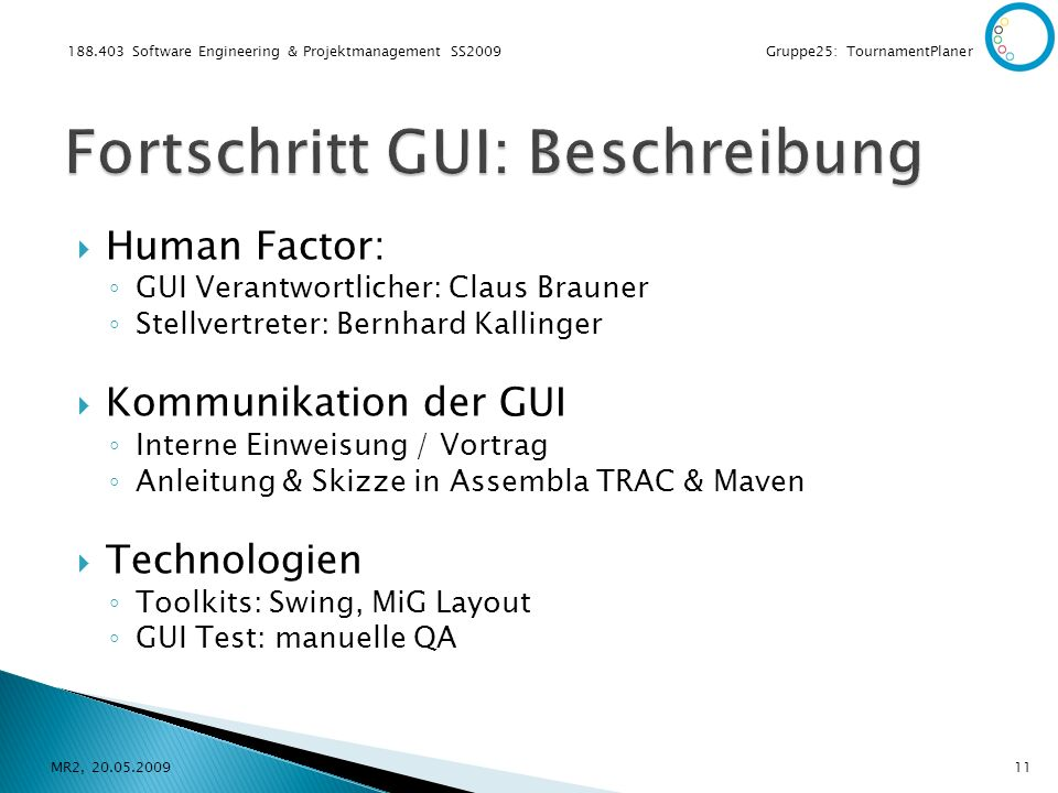 Software Engineering & Projektmanagement SS2009 Gruppe25: TournamentPlaner Human Factor: GUI Verantwortlicher: Claus Brauner Stellvertreter: Bernhard Kallinger Kommunikation der GUI Interne Einweisung / Vortrag Anleitung & Skizze in Assembla TRAC & Maven Technologien Toolkits: Swing, MiG Layout GUI Test: manuelle QA MR2,