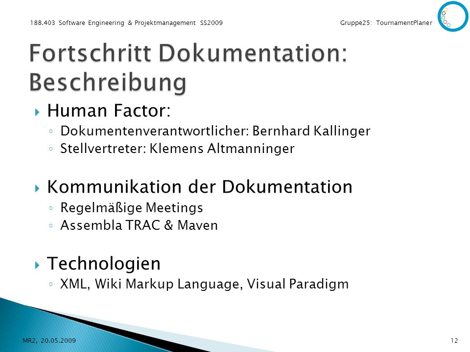 188.403 Software Engineering & Projektmanagement SS2009 Gruppe25: TournamentPlaner Human Factor: Dokumentenverantwortlicher: Bernhard Kallinger Stellvertreter: Klemens Altmanninger Kommunikation der Dokumentation Regelmäßige Meetings Assembla TRAC & Maven Technologien XML, Wiki Markup Language, Visual Paradigm MR2, 20.05.200912