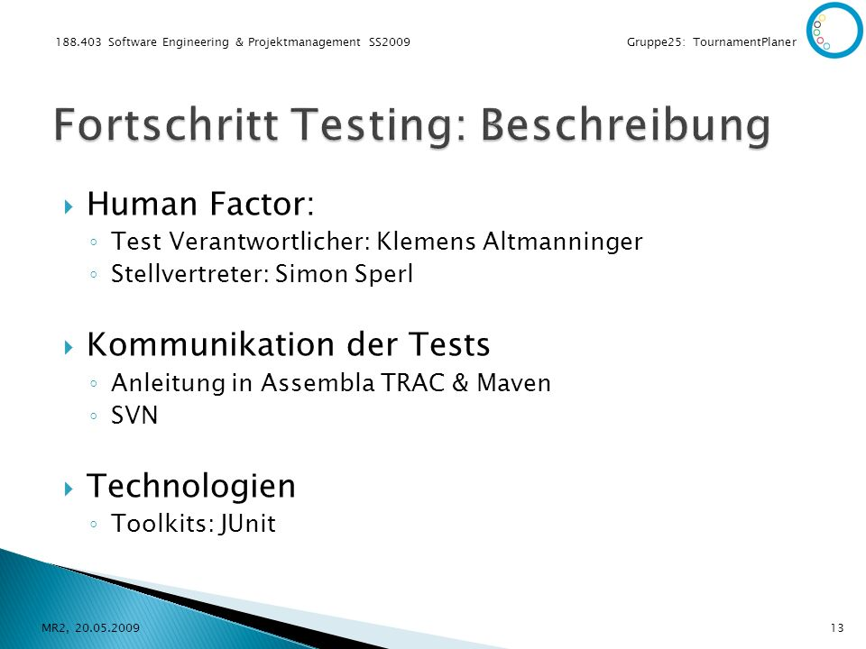 188.403 Software Engineering & Projektmanagement SS2009 Gruppe25: TournamentPlaner Human Factor: Test Verantwortlicher: Klemens Altmanninger Stellvertreter: Simon Sperl Kommunikation der Tests Anleitung in Assembla TRAC & Maven SVN Technologien Toolkits: JUnit MR2, 20.05.200913