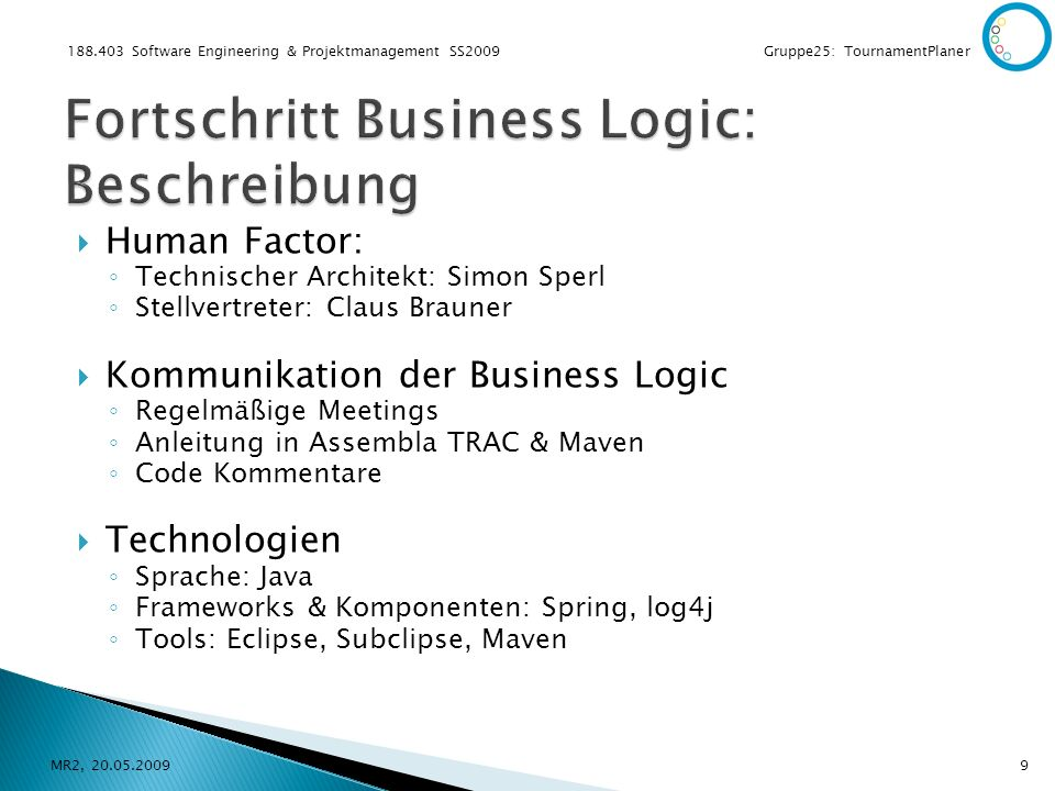 188.403 Software Engineering & Projektmanagement SS2009 Gruppe25: TournamentPlaner Human Factor: Technischer Architekt: Simon Sperl Stellvertreter: Claus Brauner Kommunikation der Business Logic Regelmäßige Meetings Anleitung in Assembla TRAC & Maven Code Kommentare Technologien Sprache: Java Frameworks & Komponenten: Spring, log4j Tools: Eclipse, Subclipse, Maven MR2, 20.05.20099