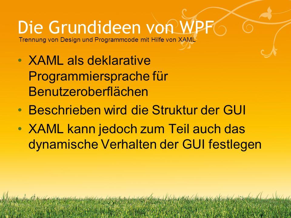 Die Grundideen von WPF XAML als deklarative Programmiersprache für Benutzeroberflächen Beschrieben wird die Struktur der GUI XAML kann jedoch zum Teil