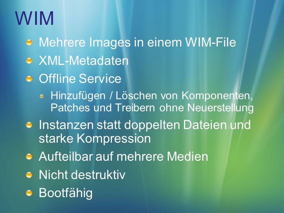 WIM Mehrere Images in einem WIM-File XML-Metadaten Offline Service Hinzufügen / Löschen von Komponenten, Patches und Treibern ohne Neuerstellung Instanzen statt doppelten Dateien und starke Kompression Aufteilbar auf mehrere Medien Nicht destruktiv Bootfähig