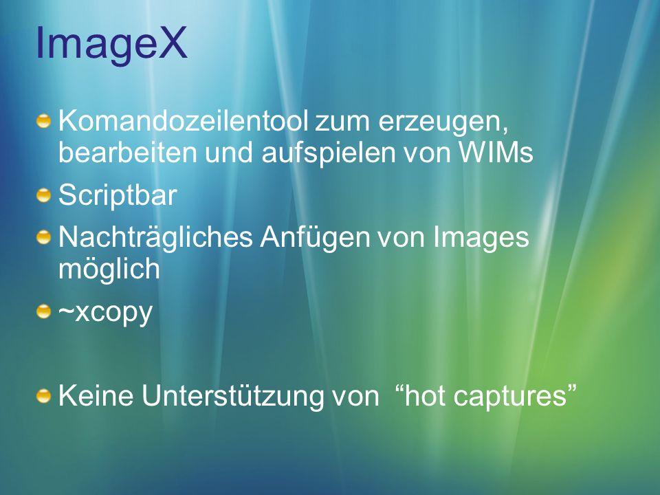 ImageX Komandozeilentool zum erzeugen, bearbeiten und aufspielen von WIMs Scriptbar Nachträgliches Anfügen von Images möglich ~xcopy Keine Unterstützung von hot captures