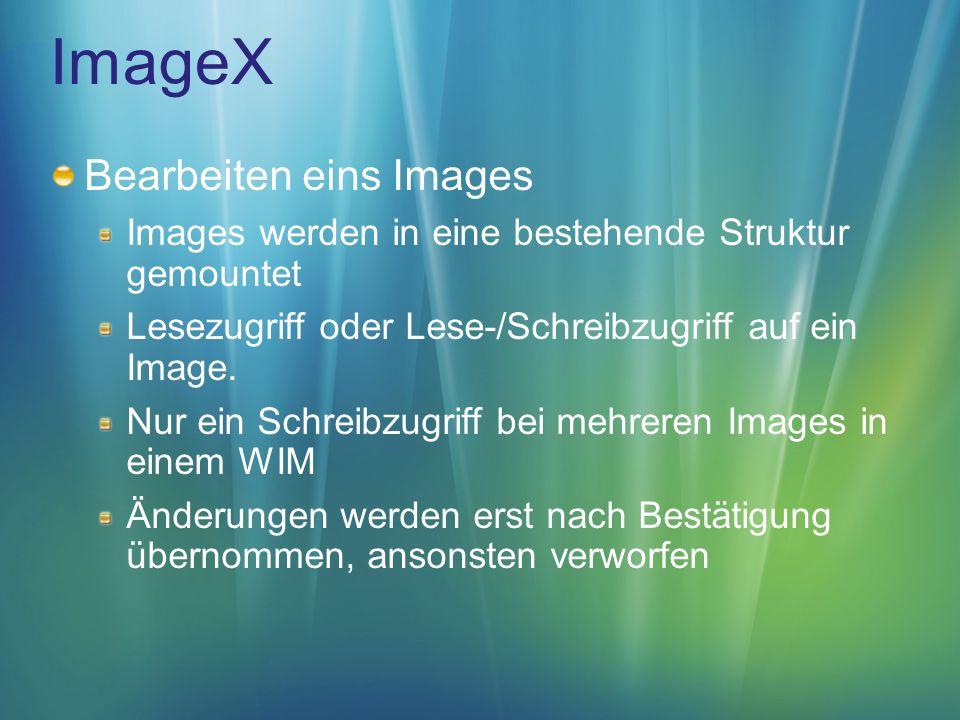 ImageX Bearbeiten eins Images Images werden in eine bestehende Struktur gemountet Lesezugriff oder Lese-/Schreibzugriff auf ein Image.
