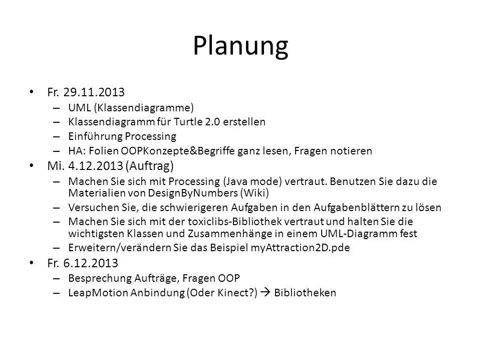 Planung Fr. 29.11.2013 – UML (Klassendiagramme) – Klassendiagramm für Turtle 2.0 erstellen – Einführung Processing – HA: Folien OOPKonzepte&Begriffe g