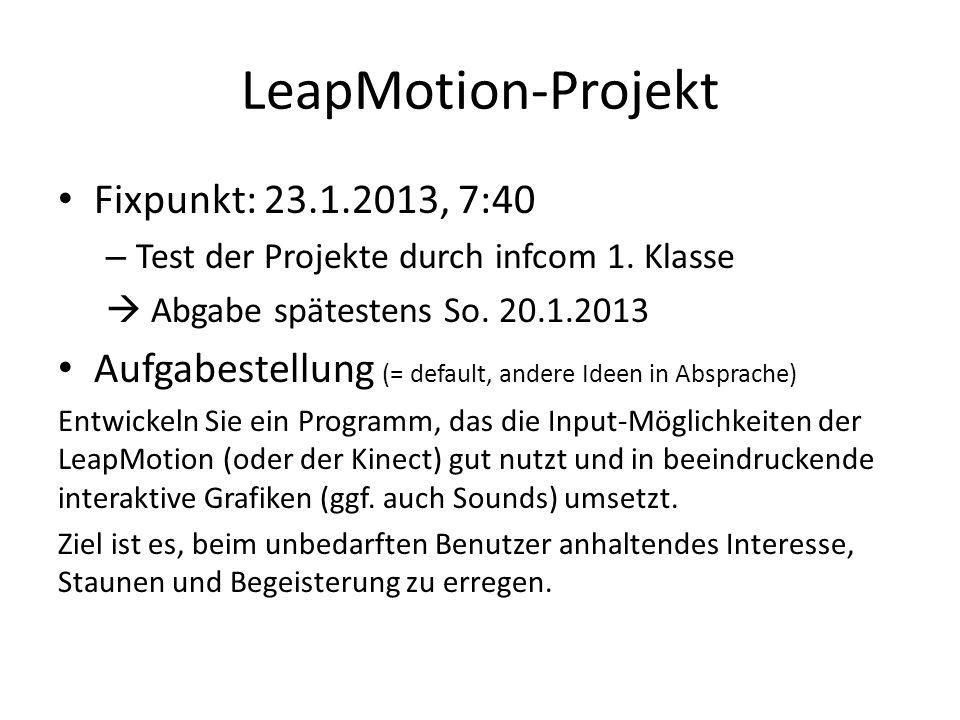 LeapMotion-Projekt Fixpunkt: 23.1.2013, 7:40 – Test der Projekte durch infcom 1. Klasse Abgabe spätestens So. 20.1.2013 Aufgabestellung (= default, an