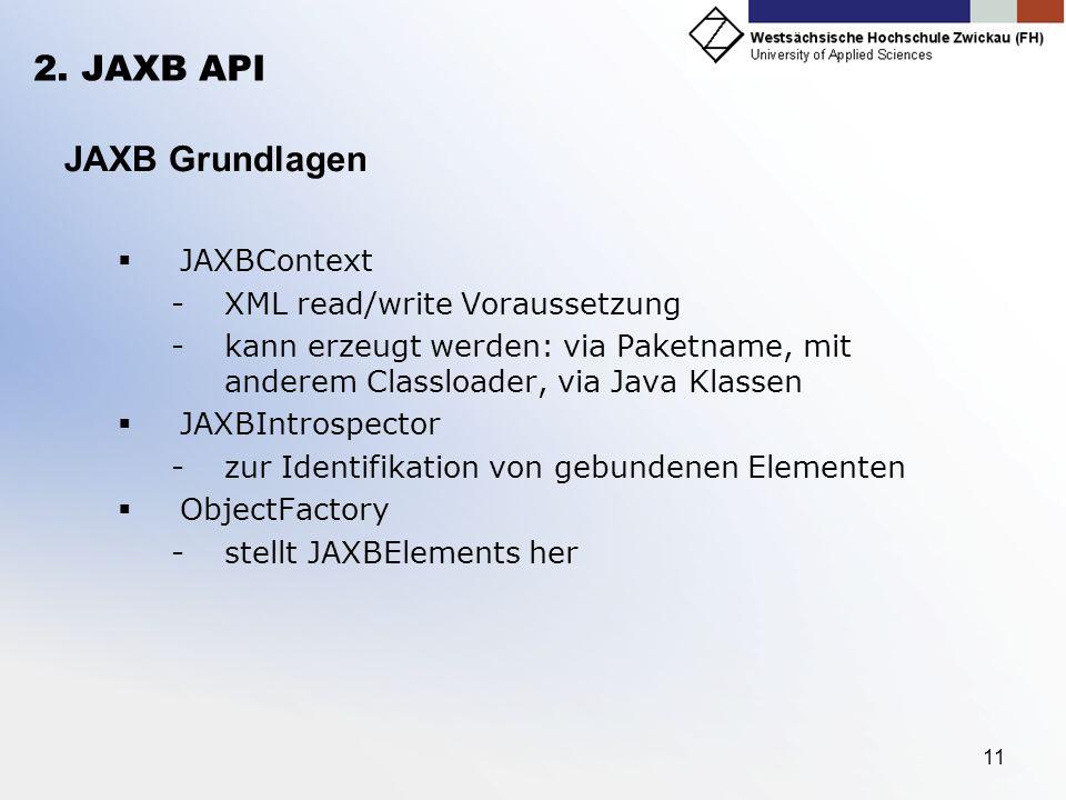 11 2. JAXB API JAXB Grundlagen JAXBContext -XML read/write Voraussetzung -kann erzeugt werden: via Paketname, mit anderem Classloader, via Java Klasse