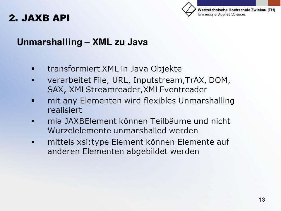 13 2. JAXB API Unmarshalling – XML zu Java transformiert XML in Java Objekte verarbeitet File, URL, Inputstream,TrAX, DOM, SAX, XMLStreamreader,XMLEve