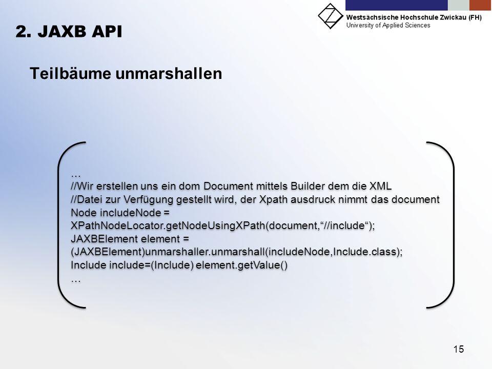 15 2. JAXB API Teilbäume unmarshallen … //Wir erstellen uns ein dom Document mittels Builder dem die XML //Datei zur Verfügung gestellt wird, der Xpat
