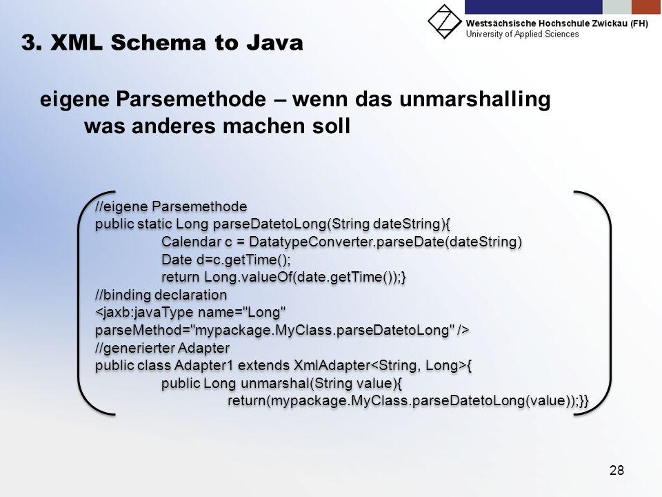 28 3. XML Schema to Java eigene Parsemethode – wenn das unmarshalling was anderes machen soll //eigene Parsemethode public static Long parseDatetoLong