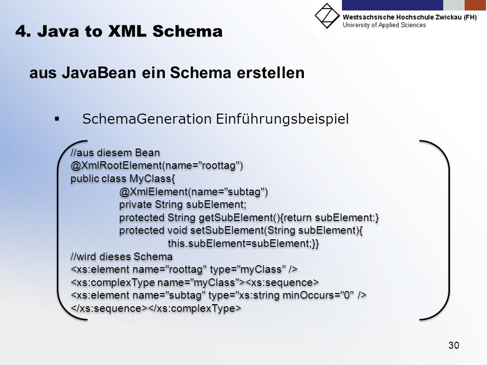 30 4. Java to XML Schema aus JavaBean ein Schema erstellen SchemaGeneration Einführungsbeispiel //aus diesem Bean @XmlRootElement(name=
