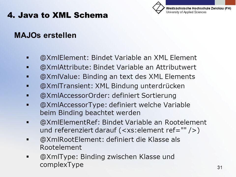 31 4. Java to XML Schema MAJOs erstellen @XmlElement: Bindet Variable an XML Element @XmlAttribute: Bindet Variable an Attributwert @XmlValue: Binding
