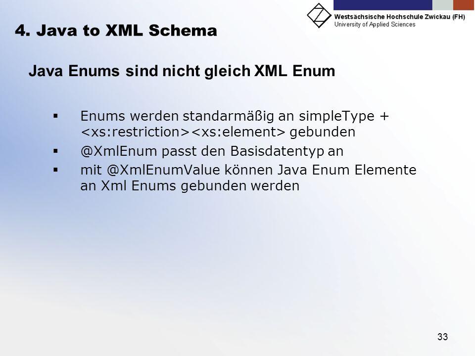 33 4. Java to XML Schema Java Enums sind nicht gleich XML Enum Enums werden standarmäßig an simpleType + gebunden @XmlEnum passt den Basisdatentyp an