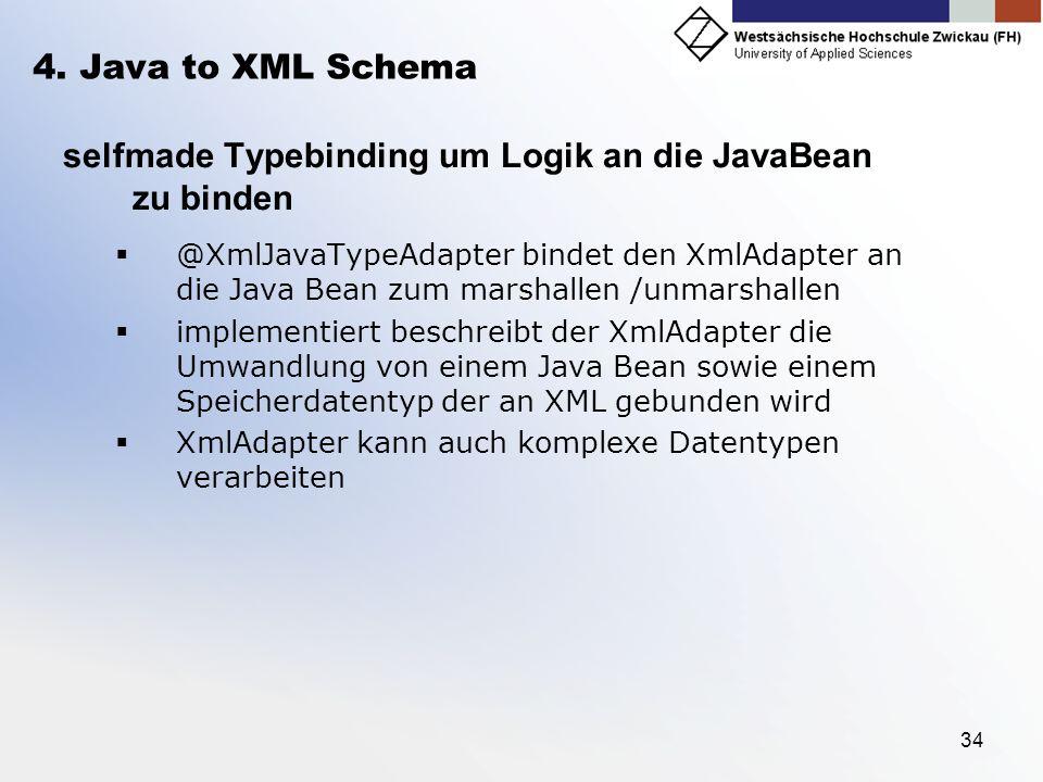 34 4. Java to XML Schema selfmade Typebinding um Logik an die JavaBean zu binden @XmlJavaTypeAdapter bindet den XmlAdapter an die Java Bean zum marsha