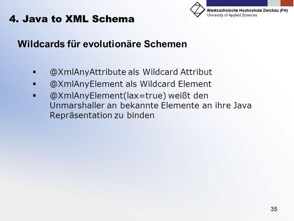 35 4. Java to XML Schema Wildcards für evolutionäre Schemen @XmlAnyAttribute als Wildcard Attribut @XmlAnyElement als Wildcard Element @XmlAnyElement(