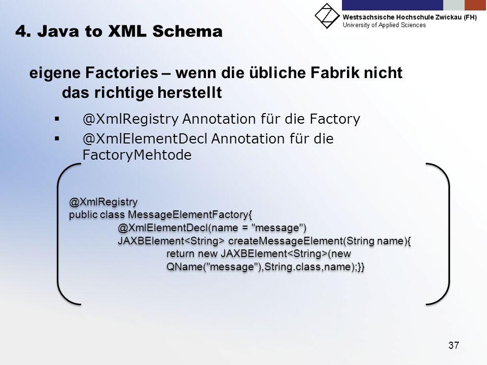 37 4. Java to XML Schema eigene Factories – wenn die übliche Fabrik nicht das richtige herstellt @XmlRegistry Annotation für die Factory @XmlElementDe