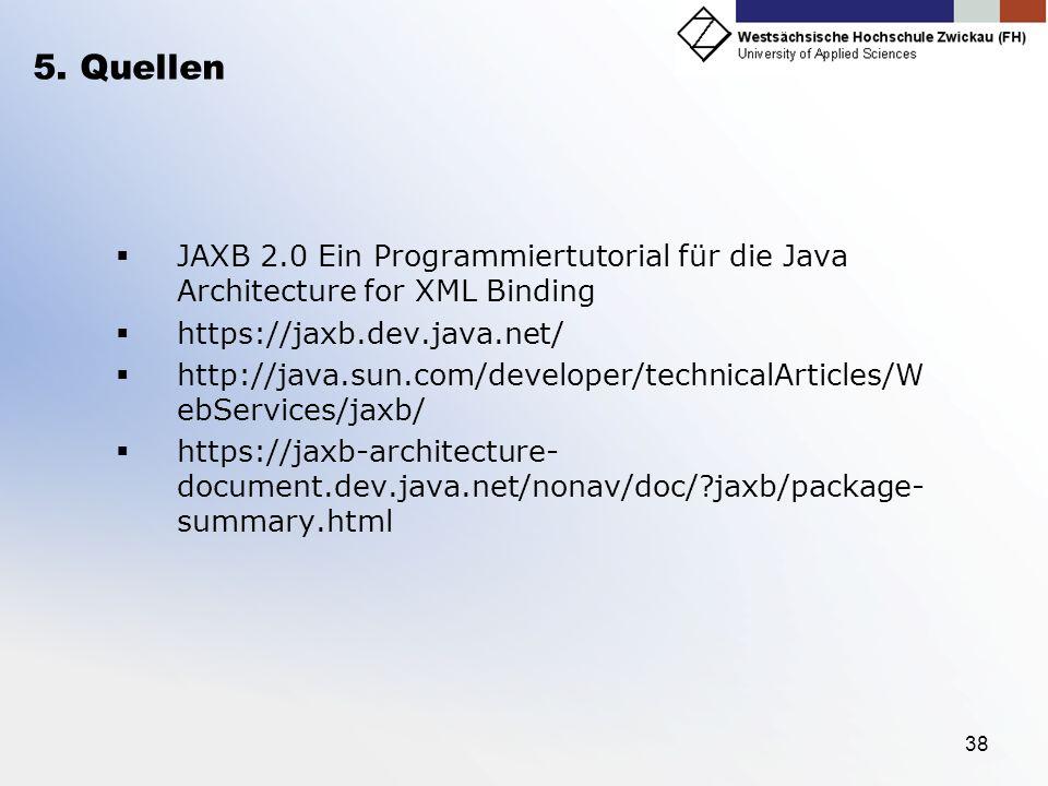 38 5. Quellen JAXB 2.0 Ein Programmiertutorial für die Java Architecture for XML Binding https://jaxb.dev.java.net/ http://java.sun.com/developer/tech