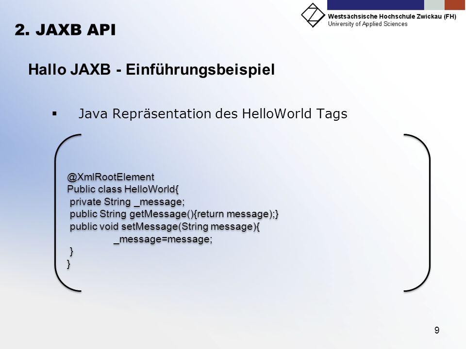 9 2. JAXB API Hallo JAXB - Einführungsbeispiel Java Repräsentation des HelloWorld Tags @XmlRootElement Public class HelloWorld{ private String _messag
