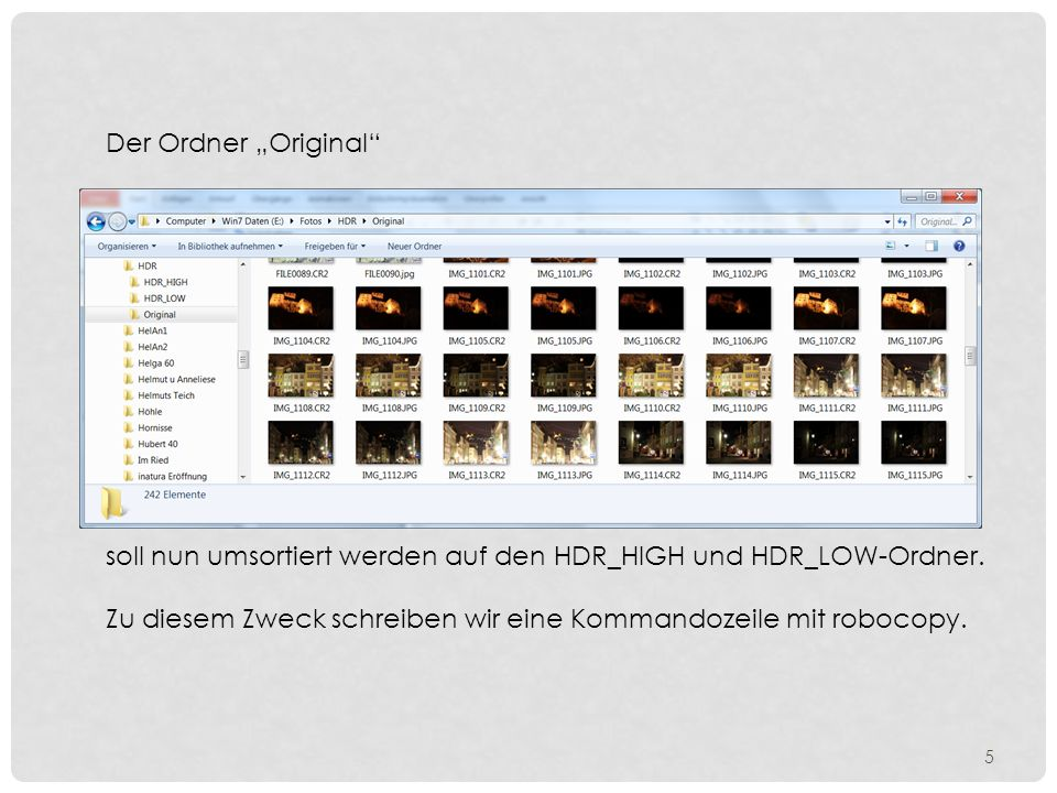 robocopy e:/Fotos/HDR/Original ????????.CR2 e:/Fotos/HDR/HDR_HIGH /E /R:1 /W:1 /LOG:e:/Fotos/HDR/Original/Log_CR2.txt robocopyBefehl e:/Fotos/HDR/Original ????????.CR2Quelle e:/Fotos/HDR/HDR_HIGHZiel /E /R:1 /W:1 /LOG:Parameter e:/Fotos/HDR/Original/Log_CR2.txtZiel+Name der Log-Datei Windows Befehlsscript Nach Eingabe dieses Befehlsscript werden alle Dateien mit der Erweiterung CR2 in den Ordner e:/Fotos/HDR/Hdr_HIGH kopiert.