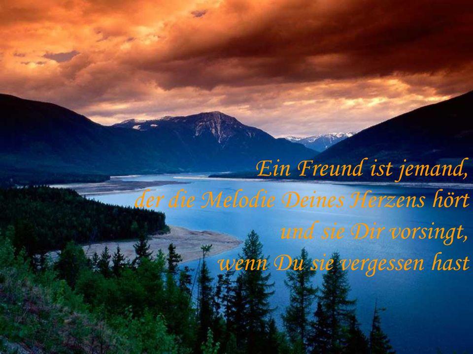 Ein Freund ist jemand, der die Melodie Deines Herzens hört und sie Dir vorsingt, wenn Du sie vergessen hast