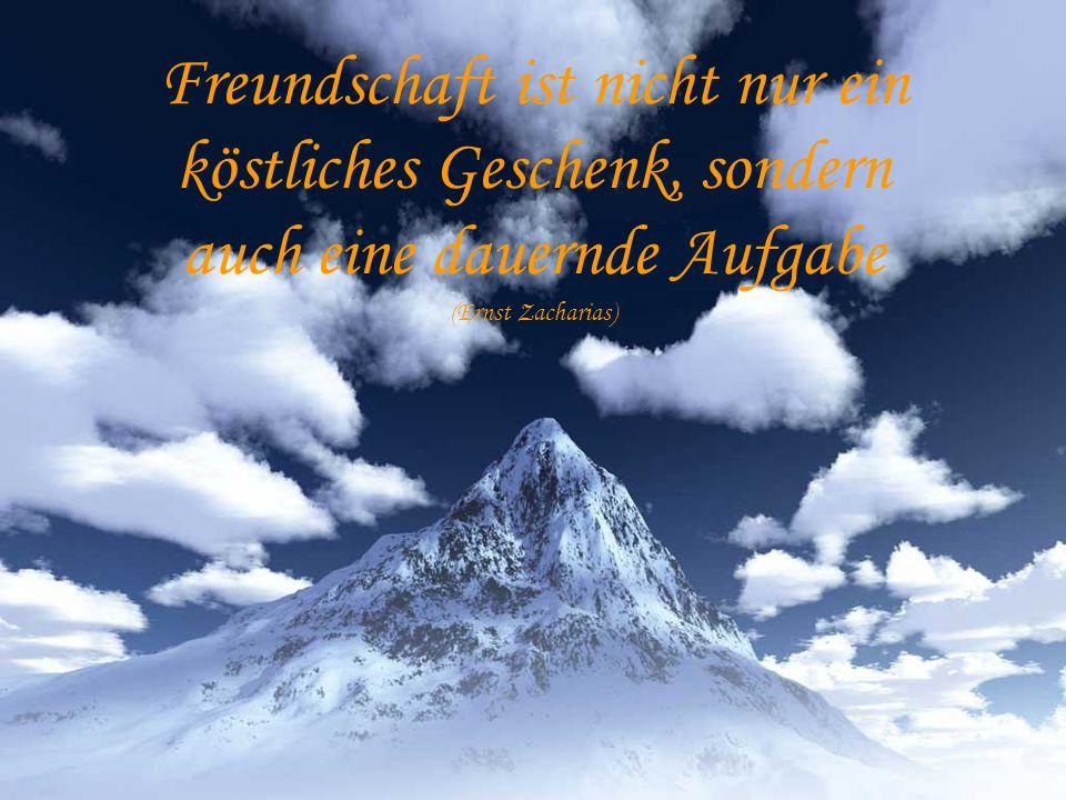 Freundschaft ist nicht nur ein köstliches Geschenk, sondern auch eine dauernde Aufgabe (Ernst Zacharias)