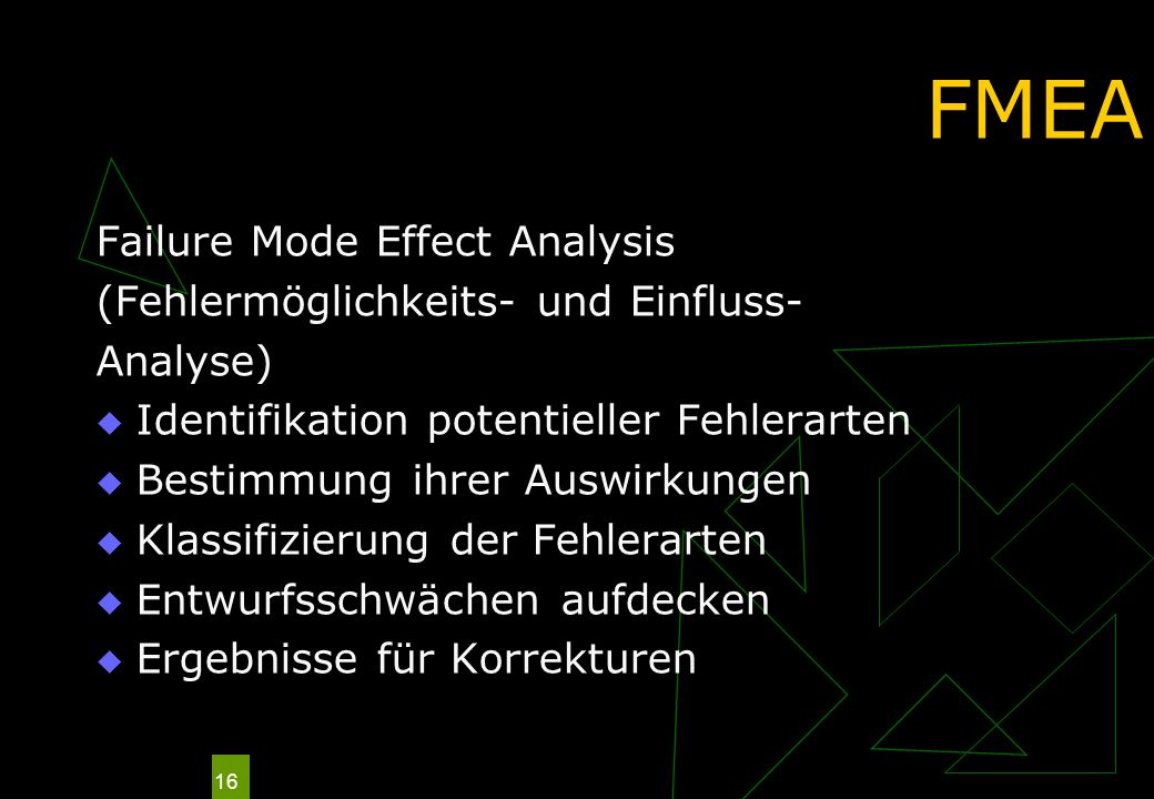 16 FMEA Failure Mode Effect Analysis (Fehlermöglichkeits- und Einfluss- Analyse) Identifikation potentieller Fehlerarten Bestimmung ihrer Auswirkungen