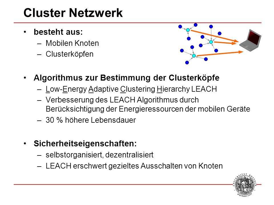 Cluster Netzwerk besteht aus: –Mobilen Knoten –Clusterköpfen Algorithmus zur Bestimmung der Clusterköpfe –Low-Energy Adaptive Clustering Hierarchy LEACH –Verbesserung des LEACH Algorithmus durch Berücksichtigung der Energieressourcen der mobilen Geräte –30 % höhere Lebensdauer Sicherheitseigenschaften: –selbstorganisiert, dezentralisiert –LEACH erschwert gezieltes Ausschalten von Knoten
