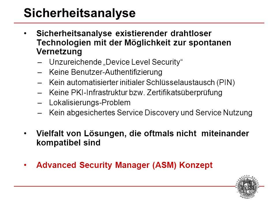 Sicherheitsanalyse Sicherheitsanalyse existierender drahtloser Technologien mit der Möglichkeit zur spontanen Vernetzung –Unzureichende Device Level Security –Keine Benutzer-Authentifizierung –Kein automatisierter initialer Schlüsselaustausch (PIN) –Keine PKI-Infrastruktur bzw.