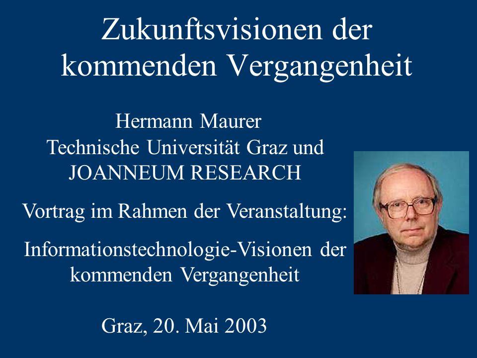 Zukunftsvisionen der kommenden Vergangenheit Hermann Maurer Technische Universität Graz und JOANNEUM RESEARCH Vortrag im Rahmen der Veranstaltung: Informationstechnologie-Visionen der kommenden Vergangenheit Graz, 20.