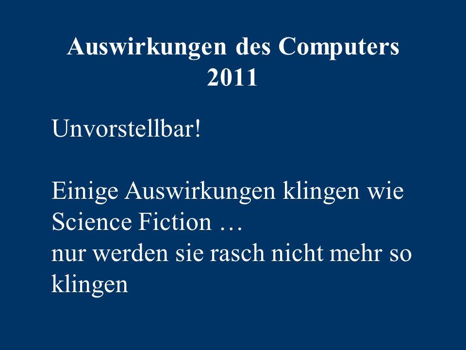 Auswirkungen des Computers 2011 Unvorstellbar.