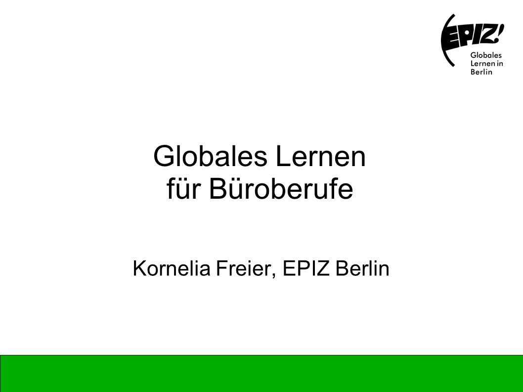 Globales Lernen für Büroberufe Kornelia Freier, EPIZ Berlin