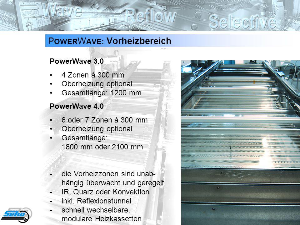 8 P OWER W AVE: Vorheizbereich PowerWave 3.0 4 Zonen à 300 mmOberheizung optionalGesamtlänge: 1200 mm PowerWave 4.0 6 oder 7 Zonen à 300 mmOberheizung optionalGesamtlänge: 1800 mm oder 2100 mm -die Vorheizzonen sind unab- hängig überwacht und geregelt -IR, Quarz oder Konvektion -inkl.