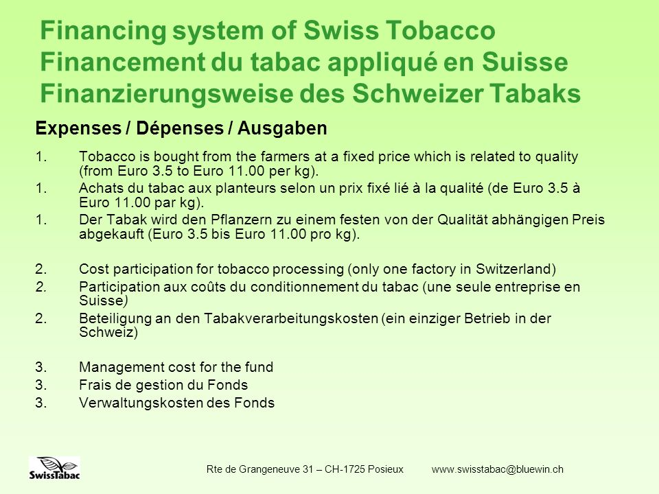 Rte de Grangeneuve 31 – CH-1725 Posieux www.swisstabac@bluewin.ch Financing system of Swiss Tobacco Financement du tabac appliqué en Suisse Finanzierungsweise des Schweizer Tabaks Balance / Solde / Saldo The positive or negative balance of the crop year is added to the fund or deducted from it Le solde positif ou négatif de lexercice est ajouté ou déduit du Fonds Der positive oder negative Saldo des Erntejahres wird dem Fonds hinzugerechnet oder abgezogen An agreement with the industry fixes the minimum balance of the fund in order to guarantee the financing ot the following crop.