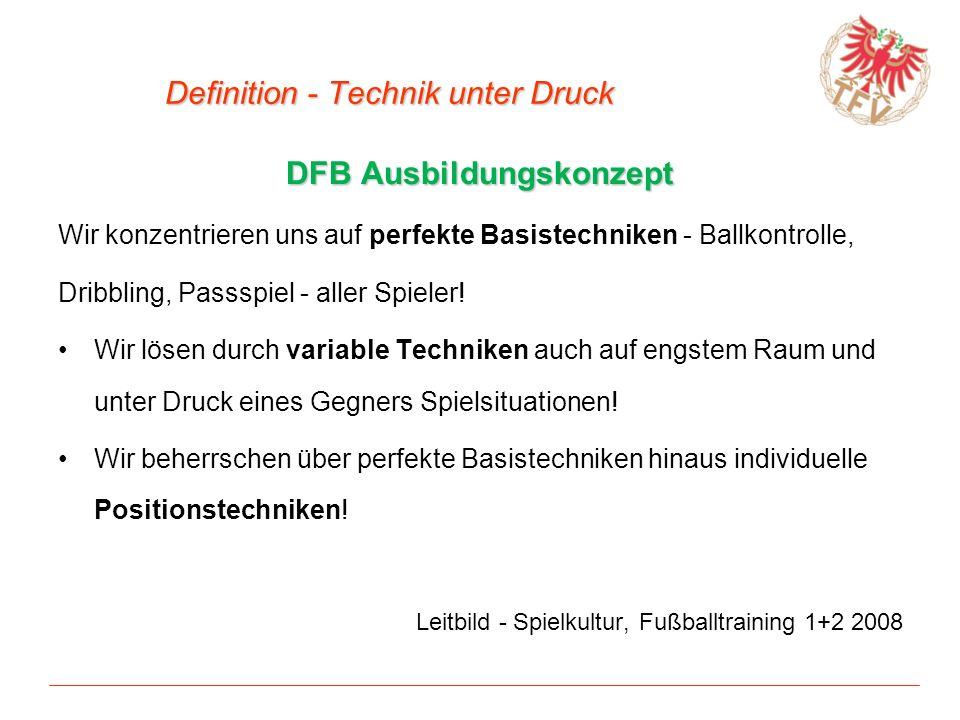 Definition - Technik unter Druck DFB Ausbildungskonzept Wir konzentrieren uns auf perfekte Basistechniken - Ballkontrolle, Dribbling, Passspiel - alle
