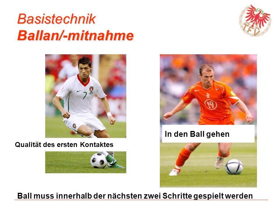Basistechnik Ballan/-mitnahme Qualität des ersten Kontaktes In den Ball gehen Ball muss innerhalb der nächsten zwei Schritte gespielt werden