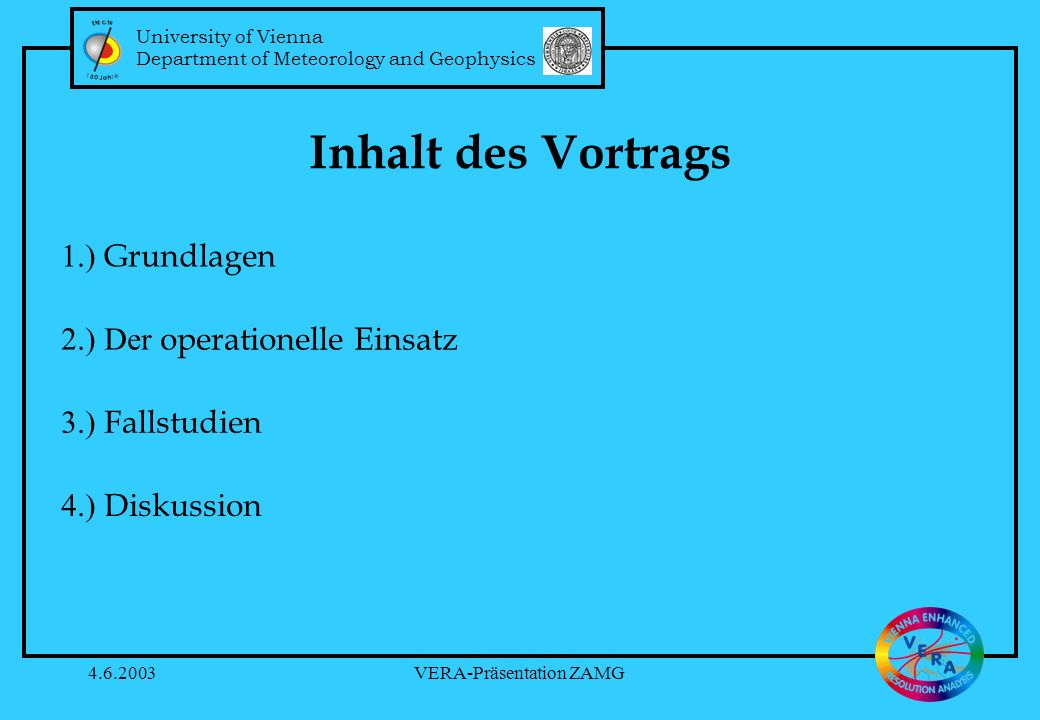 University of Vienna Department of Meteorology and Geophysics 4.6.2003VERA-Präsentation ZAMG Inhalt des Vortrags 1.) Grundlagen 2.) Der operationelle Einsatz 3.) Fallstudien 4.) Diskussion University of Vienna Department of Meteorology and Geophysics