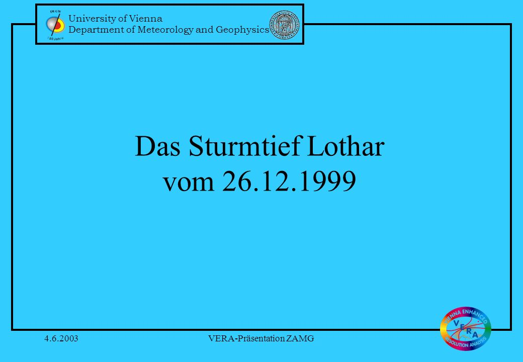 University of Vienna Department of Meteorology and Geophysics 4.6.2003VERA-Präsentation ZAMG Das Sturmtief Lothar vom 26.12.1999