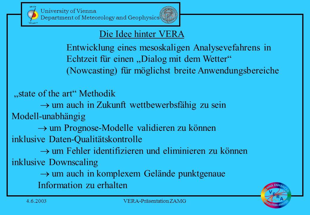 University of Vienna Department of Meteorology and Geophysics 4.6.2003VERA-Präsentation ZAMG Entwicklung eines mesoskaligen Analysevefahrens in Echtzeit für einen Dialog mit dem Wetter (Nowcasting) für möglichst breite Anwendungsbereiche state of the art Methodik um auch in Zukunft wettbewerbsfähig zu sein Modell-unabhängig um Prognose-Modelle validieren zu können inklusive Daten-Qualitätskontrolle um Fehler identifizieren und eliminieren zu können inklusive Downscaling um auch in komplexem Gelände punktgenaue Information zu erhalten Die Idee hinter VERA