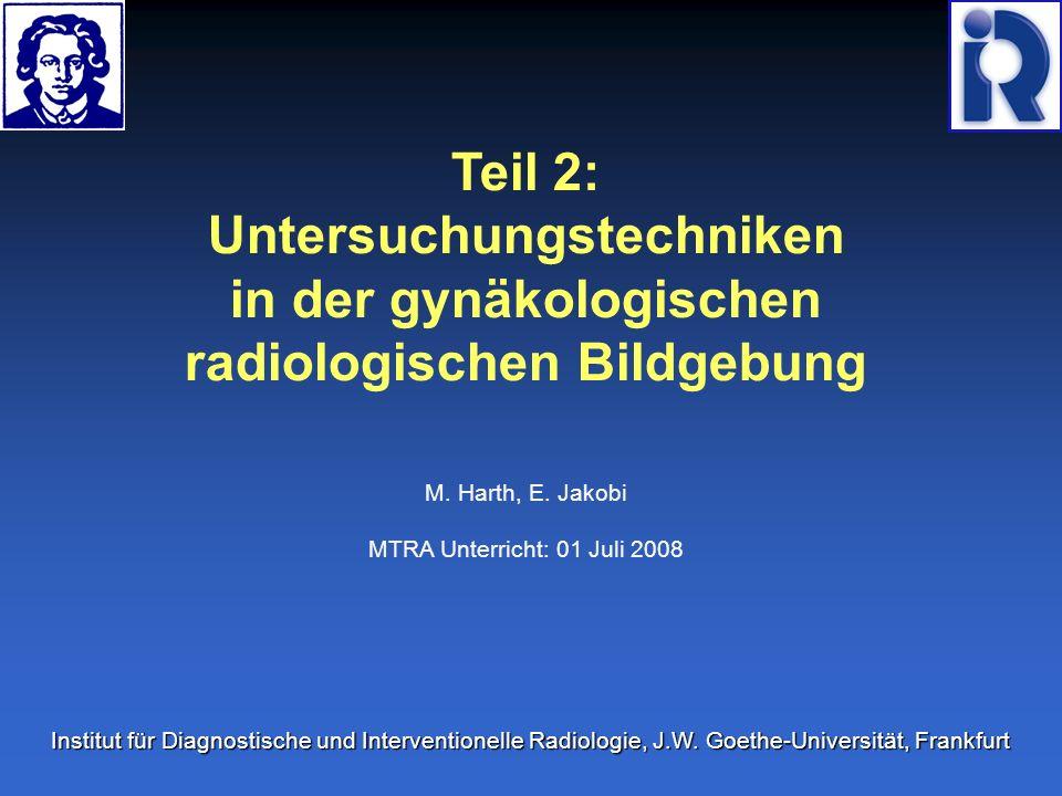 Teil 2: Untersuchungstechniken in der gynäkologischen radiologischen Bildgebung M. Harth, E. Jakobi MTRA Unterricht: 01 Juli 2008 Institut für Diagnos