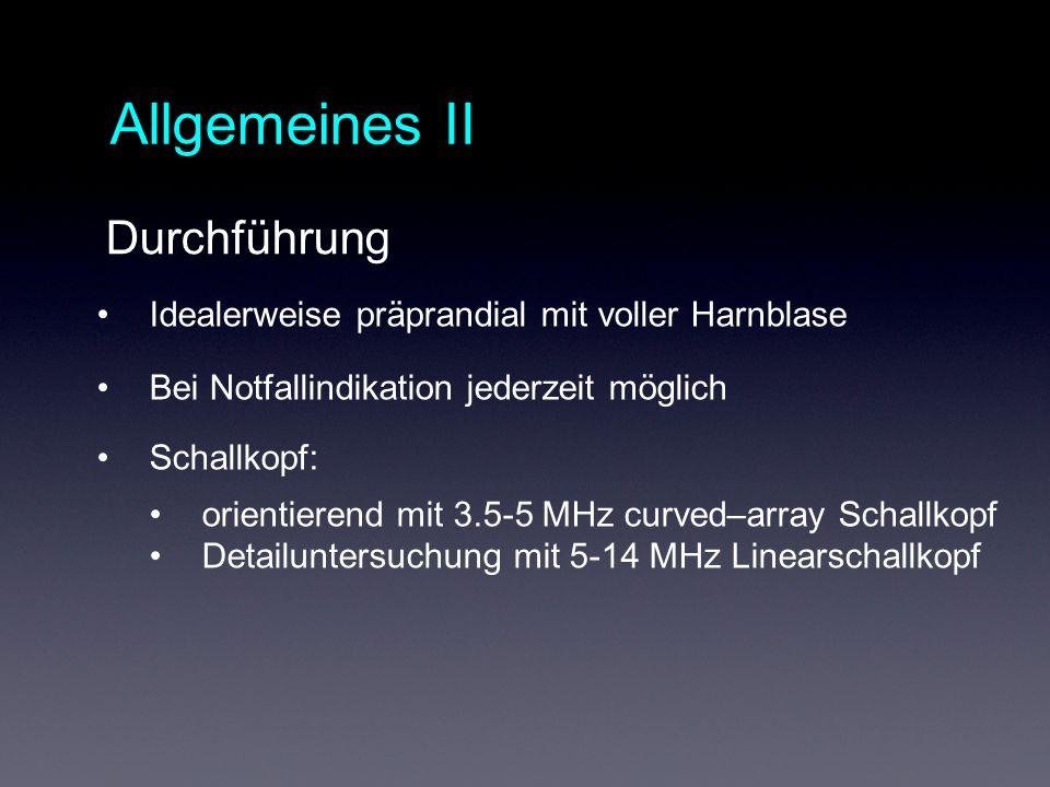 Allgemeines II Idealerweise präprandial mit voller Harnblase Bei Notfallindikation jederzeit möglich Schallkopf: orientierend mit 3.5-5 MHz curved–array Schallkopf Detailuntersuchung mit 5-14 MHz Linearschallkopf Durchführung