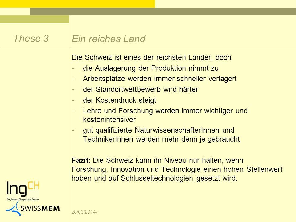 28/03/2014/ Die Schweiz ist eines der reichsten Länder, doch - die Auslagerung der Produktion nimmt zu - Arbeitsplätze werden immer schneller verlagert - der Standortwettbewerb wird härter - der Kostendruck steigt - Lehre und Forschung werden immer wichtiger und kostenintensiver - gut qualifizierte NaturwissenschafterInnen und TechnikerInnen werden mehr denn je gebraucht Fazit: Die Schweiz kann ihr Niveau nur halten, wenn Forschung, Innovation und Technologie einen hohen Stellenwert haben und auf Schlüsseltechnologien gesetzt wird.