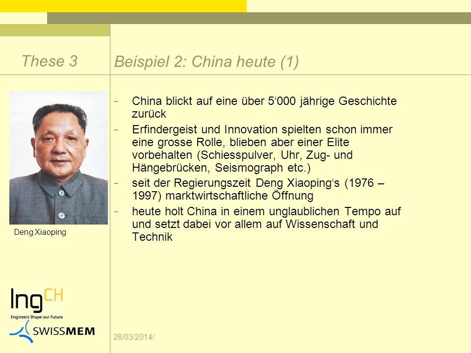 28/03/2014/ Beispiel 2: China heute (1) These 3 - China blickt auf eine über 5000 jährige Geschichte zurück - Erfindergeist und Innovation spielten schon immer eine grosse Rolle, blieben aber einer Elite vorbehalten (Schiesspulver, Uhr, Zug- und Hängebrücken, Seismograph etc.) - seit der Regierungszeit Deng Xiaopings (1976 – 1997) marktwirtschaftliche Öffnung - heute holt China in einem unglaublichen Tempo auf und setzt dabei vor allem auf Wissenschaft und Technik Deng Xiaoping