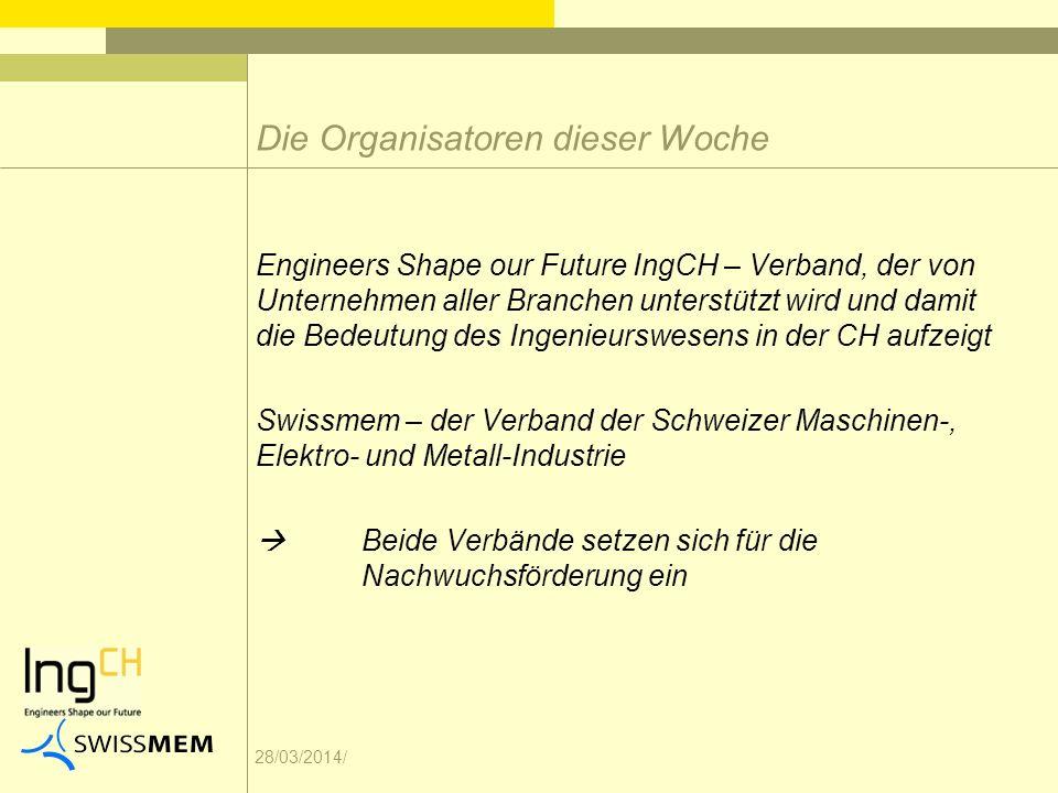 28/03/2014/ Die Organisatoren dieser Woche Engineers Shape our Future IngCH – Verband, der von Unternehmen aller Branchen unterstützt wird und damit die Bedeutung des Ingenieurswesens in der CH aufzeigt Swissmem – der Verband der Schweizer Maschinen-, Elektro- und Metall-Industrie Beide Verbände setzen sich für die Nachwuchsförderung ein