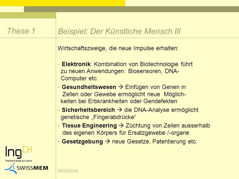 28/03/2014/ Beispiel: Der Künstliche Mensch III These 1 Wirtschaftszweige, die neue Impulse erhalten: - Elektronik: Kombination von Biotechnologie führt zu neuen Anwendungen: Biosensoren, DNA- Computer etc.