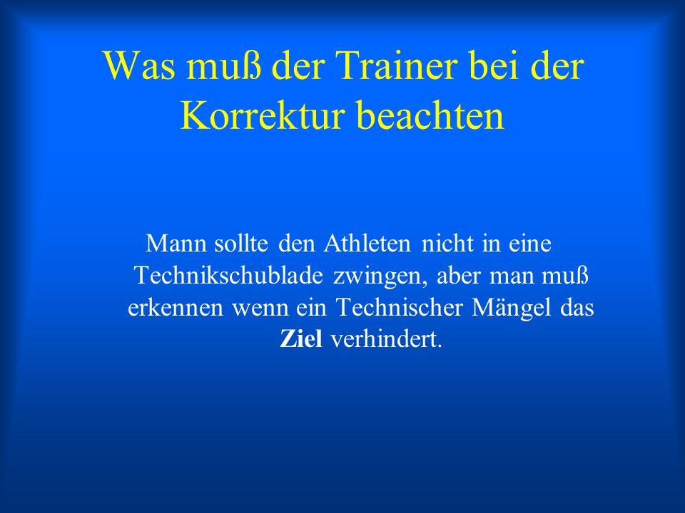 Was muß der Trainer bei der Korrektur beachten Mann sollte den Athleten nicht in eine Technikschublade zwingen, aber man muß erkennen wenn ein Technis