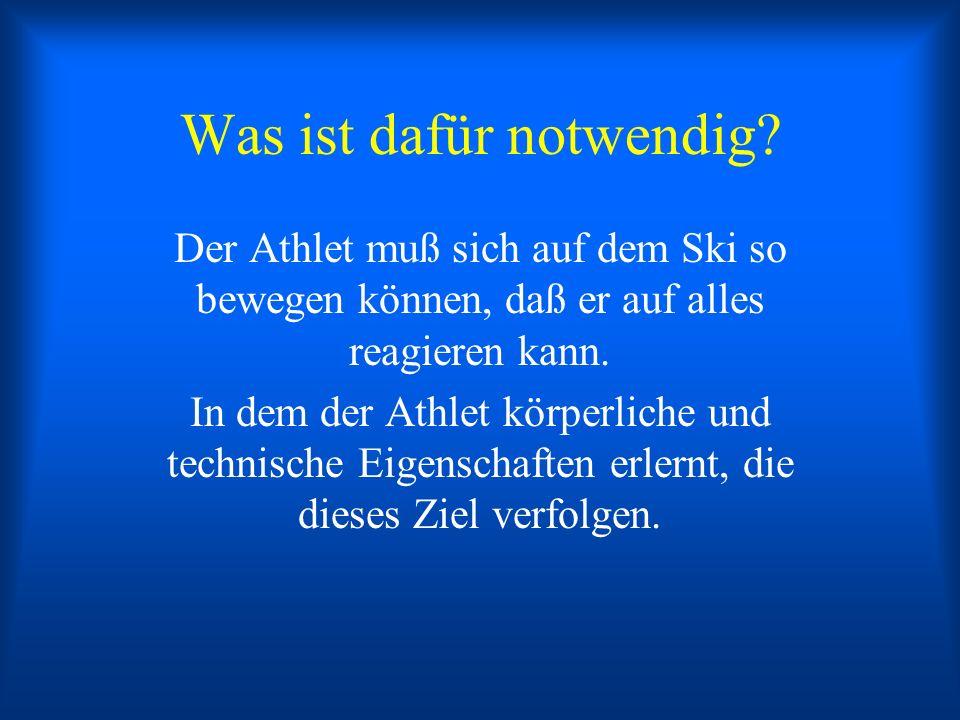 Was ist dafür notwendig? Der Athlet muß sich auf dem Ski so bewegen können, daß er auf alles reagieren kann. In dem der Athlet körperliche und technis
