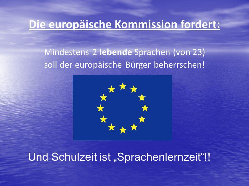 Die europäische Kommission fordert: Mindestens 2 lebende Sprachen (von 23) soll der europäische Bürger beherrschen! Und Schulzeit ist Sprachenlernzeit