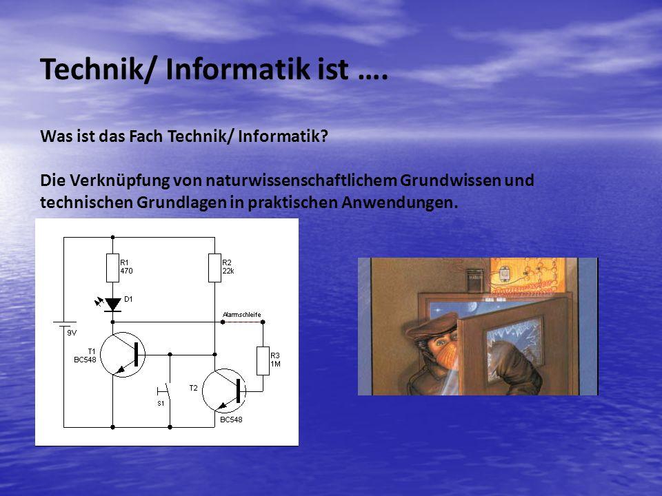 Was ist das Fach Technik/ Informatik? Die Verknüpfung von naturwissenschaftlichem Grundwissen und technischen Grundlagen in praktischen Anwendungen. T