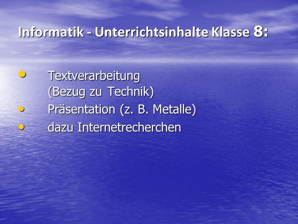 Informatik - Unterrichtsinhalte Klasse 8: Textverarbeitung (Bezug zu Technik) Textverarbeitung (Bezug zu Technik) Präsentation (z. B. Metalle) Präsent